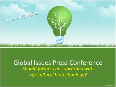 Global Issues Press Conference Should farmers be concerned with agricultural biotechnology? By: Peter Campbell.