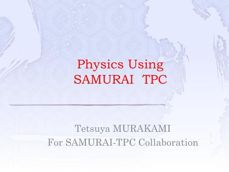 Tetsuya MURAKAMI For SAMURAI-TPC Collaboration Physics Using SAMURAI TPC.
