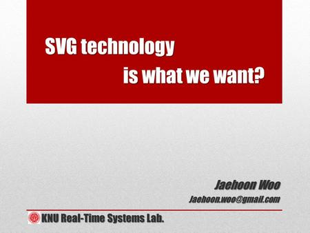 SVG technology SVG technology is what we want? is what we want? Jaehoon Woo KNU Real-Time Systems Lab. KNU Real-Time Systems Lab.