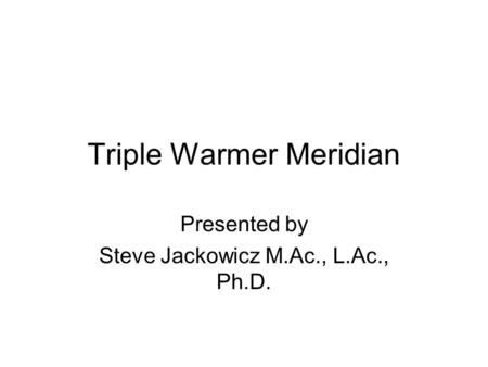 Triple Warmer Meridian Presented by Steve Jackowicz M.Ac., L.Ac., Ph.D.
