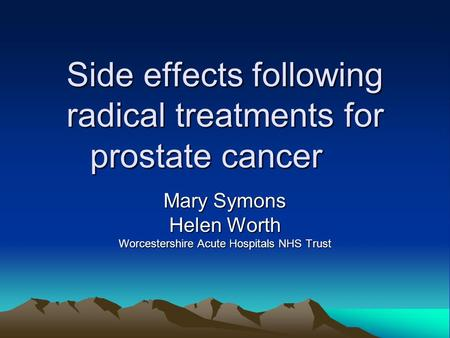 Side effects following radical treatments for prostate cancer Mary Symons Helen Worth Worcestershire Acute Hospitals NHS Trust.