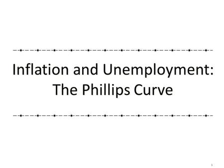1 Inflation and Unemployment: The Phillips Curve Inflation and Unemployment: The Phillips Curve.