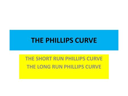 THE PHILLIPS CURVE THE SHORT RUN PHILLIPS CURVE THE LONG RUN PHILLIPS CURVE.