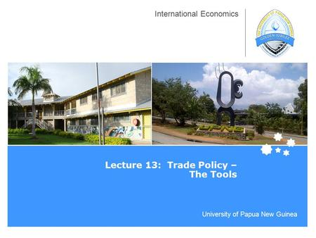 University of Papua New Guinea International Economics Lecture 13: Trade Policy – The Tools.