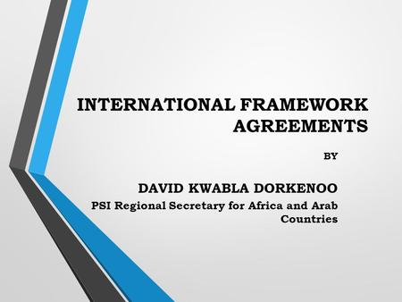 INTERNATIONAL FRAMEWORK AGREEMENTS BY DAVID KWABLA DORKENOO PSI Regional Secretary for Africa and Arab Countries.