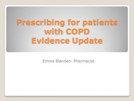 Prescribing for patients with COPD Evidence Update Emma Blanden- Pharmacist.