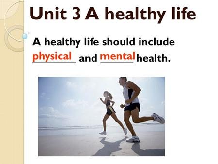 Unit 3 A healthy life A healthy life should include ________ and ______ health. physicalmental.