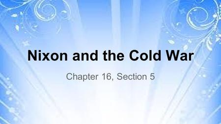 Nixon and the Cold War Chapter 16, Section 5. Nixon Redefines American Foreign Policy ●Henry Kissinger: Nixon's leading adviser on national security and.