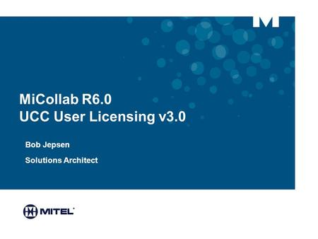 MiCollab R6.0 UCC User Licensing v3.0 Bob Jepsen Solutions Architect.