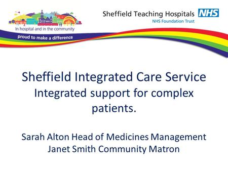 Sheffield Integrated Care Service Integrated support for complex patients. Sarah Alton Head of Medicines Management Janet Smith Community Matron.