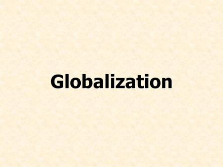 Globalization. Describe the process of globalization Explain how globalization affects markets and production Identify two drivers of globalization Summarize.