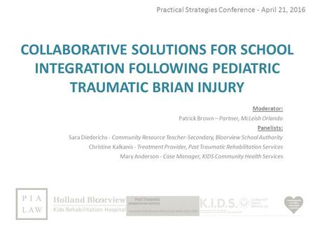 COLLABORATIVE SOLUTIONS FOR SCHOOL INTEGRATION FOLLOWING PEDIATRIC TRAUMATIC BRIAN INJURY Practical Strategies Conference - April 21, 2016 Moderator: Patrick.