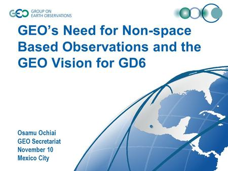 GEO's Need for Non-space Based Observations and the GEO Vision for GD6 Osamu Ochiai GEO Secretariat November 10 Mexico City.