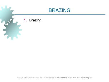 ©2007 John Wiley & Sons, Inc. M P Groover, Fundamentals of Modern Manufacturing 3/e BRAZING 1.Brazing.