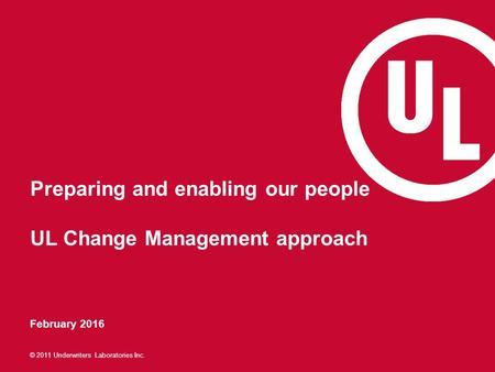© 2011 Underwriters Laboratories Inc. Preparing and enabling our people UL Change Management approach February 2016.
