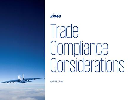 Trade Compliance Considerations April 13, 2016. 2 © 2016 KPMG LLP, a Delaware limited liability partnership and the U.S. member firm of the KPMG network.