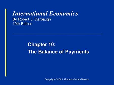 Copyright ©2005, Thomson/South-Western International Economics By Robert J. Carbaugh 10th Edition Chapter 10: The Balance of Payments.