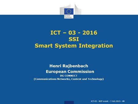 ICT – 03 - 2016 SSI Smart System Integration Henri Rajbenbach European Commission DG CONNECT (Communications Networks, Content and Technology) ICT-03 -