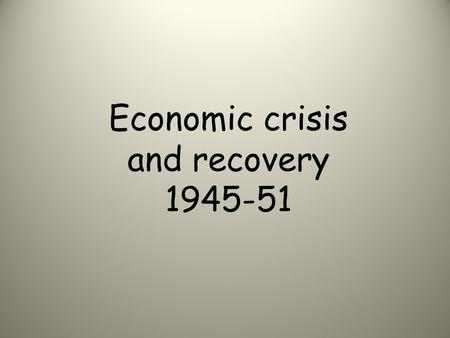 Economic crisis and recovery 1945-51. Lesson objectives K: The economic policies of the Labour Government from 1945 -51. U: How Britain avoided economic.