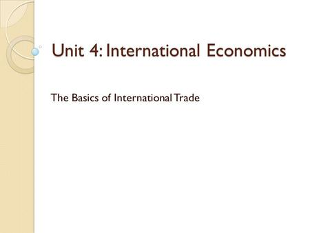 Unit 4: International Economics The Basics of International Trade.