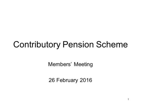 1 Contributory Pension Scheme Members' Meeting 26 February 2016.
