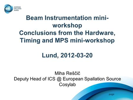 Page Beam Instrumentation mini- workshop Conclusions from the Hardware, Timing and MPS mini-workshop Lund, 2012-03-20 Miha Reščič Deputy Head of