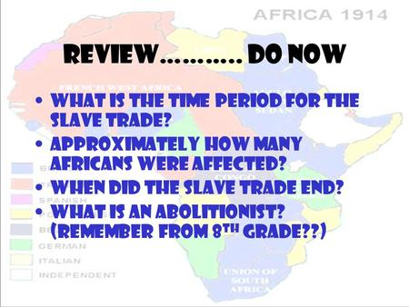 Review……….. Do Now What is the time period for the slave trade? Approximately how many africans were affected? When did the slave trade end? What is an.