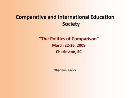 "Comparative and International Education Society ""The Politics of Comparison"" March 22-26, 2009 Charleston, SC Shannon Taylor."