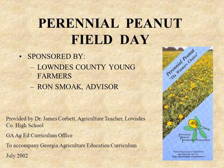 PERENNIAL PEANUT FIELD DAY SPONSORED BY: –LOWNDES COUNTY YOUNG FARMERS –RON SMOAK, ADVISOR Provided by Dr. James Corbett, Agriculture Teacher, Lowndes.