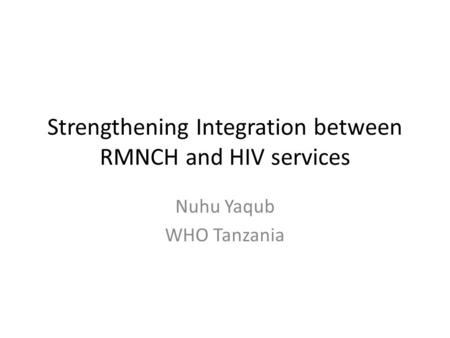 Strengthening Integration between RMNCH and HIV services Nuhu Yaqub WHO Tanzania.