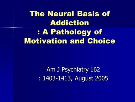 The Neural Basis of Addiction : A Pathology of Motivation and Choice Am J Psychiatry 162 : 1403-1413, August 2005.