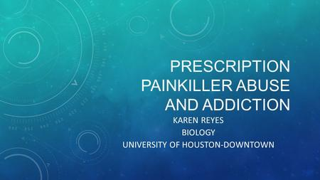 PRESCRIPTION PAINKILLER ABUSE AND ADDICTION KAREN REYES BIOLOGY UNIVERSITY OF HOUSTON-DOWNTOWN.