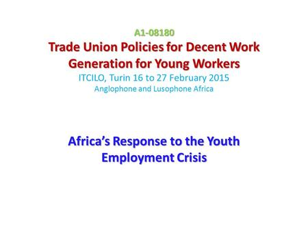 A1-08180 Trade Union Policies for Decent Work Generation for Young Workers A1-08180 Trade Union Policies for Decent Work Generation for Young Workers ITCILO,