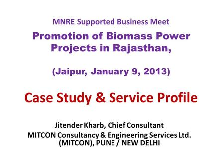 MNRE Supported Business Meet Promotion of Biomass Power Projects in Rajasthan, (Jaipur, January 9, 2013) Case Study & Service Profile Jitender Kharb, Chief.