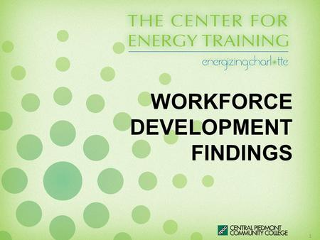 WORKFORCE DEVELOPMENT FINDINGS 1. Agenda Review The Center for Energy Training Mission Workforce Development Study –Overview –Methodology –Summary of.