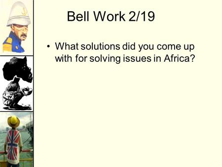 Bell Work 2/19 What solutions did you come up with for solving issues in Africa?