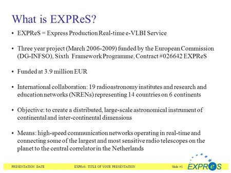 PRESENTATION DATEEXPReS- TITLE OF YOUR PRESENTATIONSlide #1 What is EXPReS? EXPReS = Express Production Real-time e-VLBI Service Three year project (March.