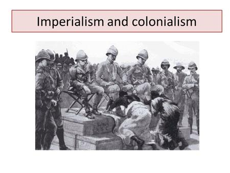 Imperialism and colonialism. Imperialism/Colonialism: a policy of conquering and ruling other lands It existed from the very beginning of mankind's history.