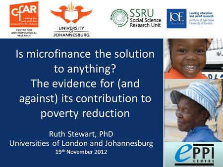 Is microfinance the solution to anything? The evidence for (and against) its contribution to poverty reduction Ruth Stewart, PhD Universities of London.