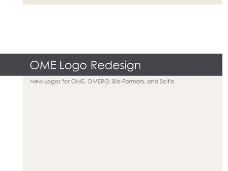OME Logo Redesign New Logos for OME, OMERO, Bio-Formats, and Scifio.