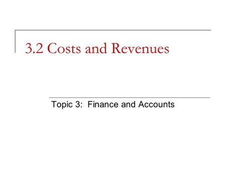3.2 Costs and Revenues Topic 3: Finance and Accounts.