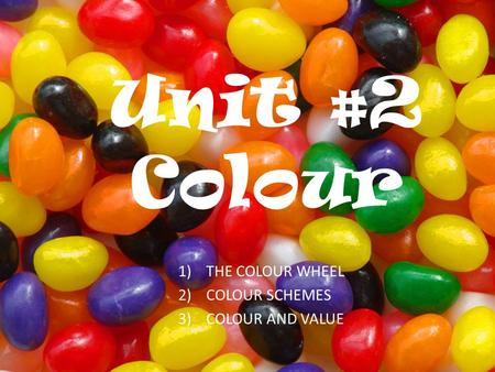 Unit #2 Colour 1)THE COLOUR WHEEL 2)COLOUR SCHEMES 3)COLOUR AND VALUE.