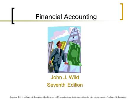 Financial Accounting John J. Wild Seventh Edition John J. Wild Seventh Edition Copyright © 2015 McGraw-Hill Education. All rights reserved. No reproduction.