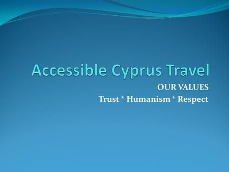 OUR VALUES Trust * Humanism * Respect. ABOUT US Accessible Cyprus Travel, the specialist of disabled access holidays to offer unique independent experiences.