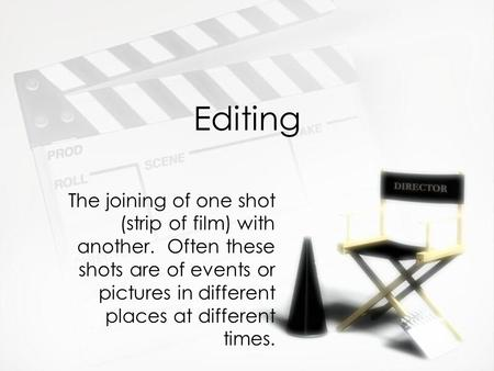 Editing The joining of one shot (strip of film) with another. Often these shots are of events or pictures in different places at different times.