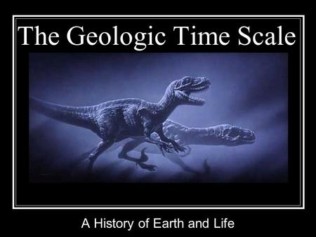 The Geologic Time Scale A History of Earth and Life.