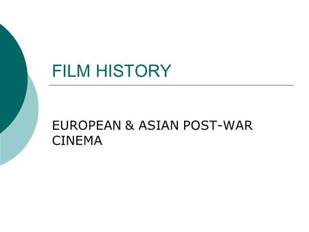 FILM <strong>HISTORY</strong> EUROPEAN & ASIAN POST-WAR <strong>CINEMA</strong>. BRITISH POSTWAR FILMS, 1947  1. Movement away from the semi- documentaries <strong>of</strong> the war  2. Dominated by.