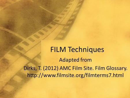 FILM Techniques Adapted from Dirks, T. (2012) AMC Film Site. Film Glossary.