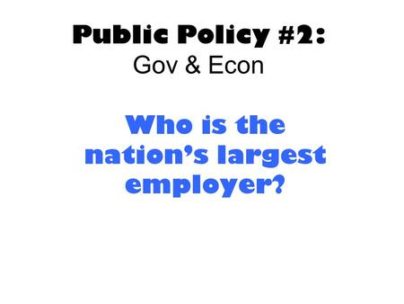 Public Policy #2: Gov & Econ Who is the nation's largest employer?