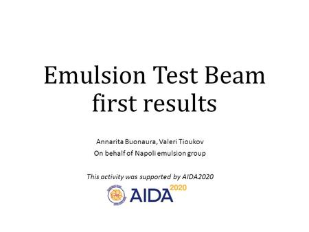 Emulsion Test Beam first results Annarita Buonaura, Valeri Tioukov On behalf of Napoli emulsion group This activity was supported by AIDA2020.
